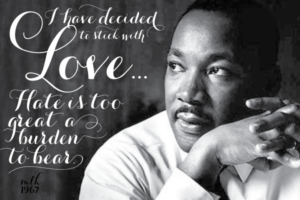 picture of martin luther king, jr with hands clasped in front of him. Quote says: I have decided to stick with love. Hate is too great a burden to bear.