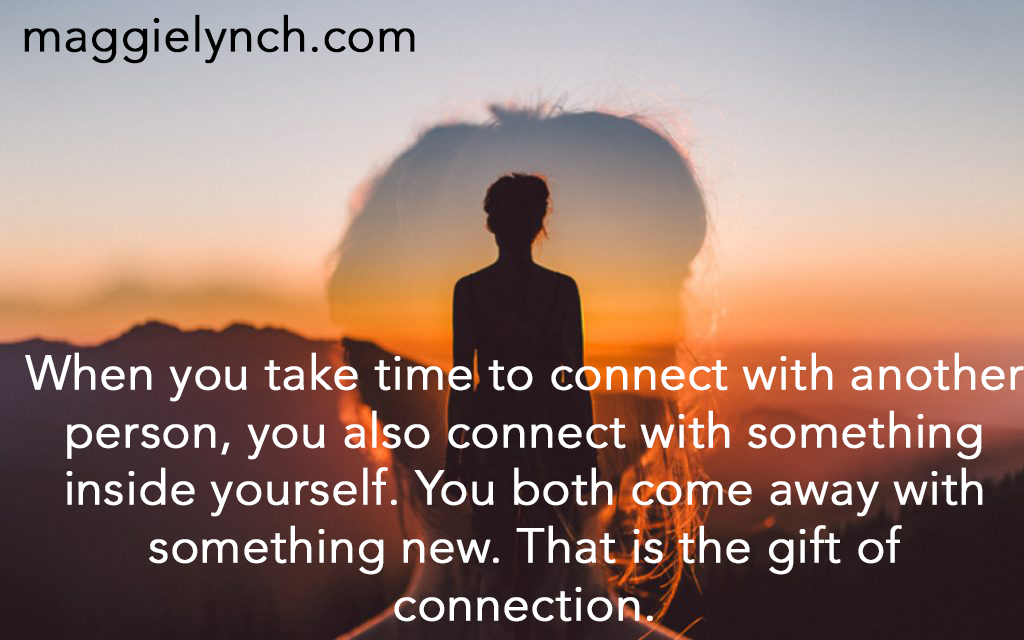 If you take the time to connect with someone, you also connect with something inside yourself. You both come away with something new. That is the gift of connection.
