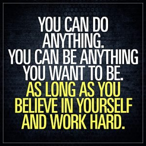 Quote: You can do anything. You can be anything you want to be, as long as you believe in yourself and work hard.