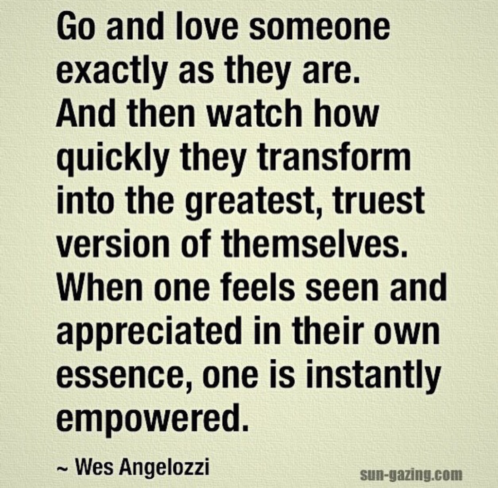 Quote: Go and love someone exactly as they are. And then watch how quickly they transform into the greatest, truest version of themselves. When one feels seen and appreciated in their own essence, one is instantly empowered.