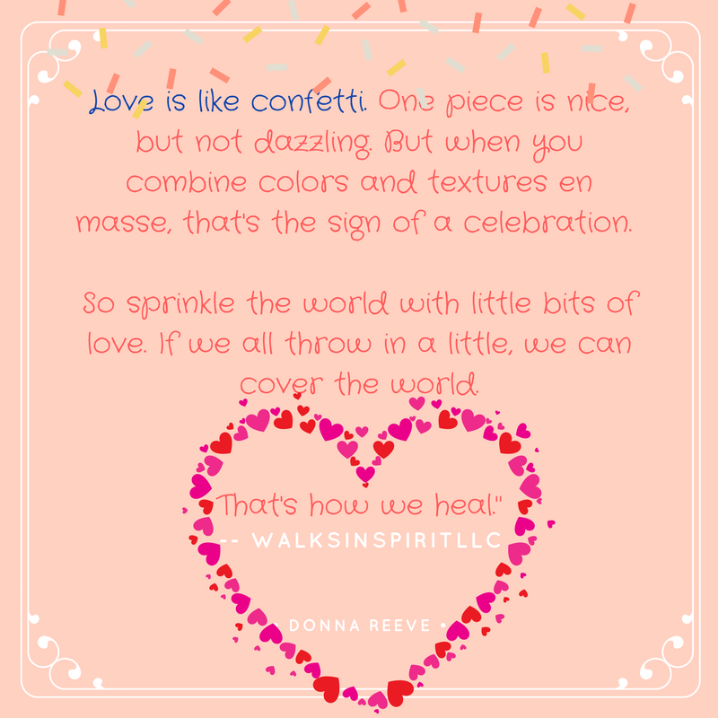 Heart with words saying: Love is like confetti. One piece is nice but not dazzling. But when you combine colors and features en masse, that's the sign of a celebration. So sprinkle the world with little bits of love. If we all throw in a little, we can cover the world. That's how we heal.